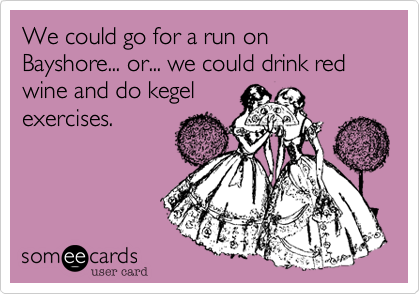 We could go for a run on Bayshore... or... we could drink red wine and do kegel exercises.