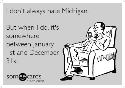 I don't always hate Michigan.  But when I do, it's somewhere between January 1st and December 31st.
