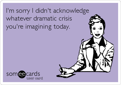 I'm sorry I didn't acknowledge whatever dramatic crisis you're imagining today.