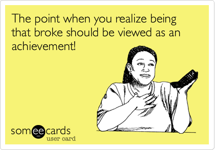 The point when you realize being that broke should be viewed as an achievement!