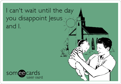 I can't wait until the day you disappoint Jesus and I.