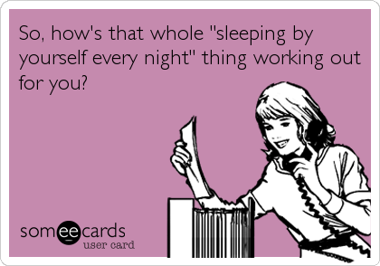 "So, how's that whole ""sleeping by yourself every night"" thing working out for you?"