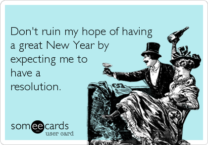 Don't ruin my hope of havinga great New Year byexpecting me to have a resolution.