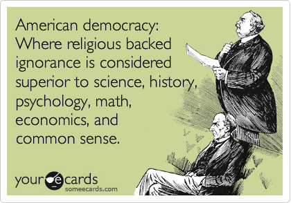 American democracy: Where religious backed ignorance is considered superior to science, history,  psychology, math, economics, and common sense.