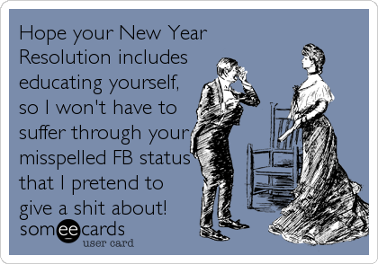 Hope your New Year Resolution includes  educating yourself, so I won't have to  suffer through your misspelled FB status that I pretend to give a shit about!