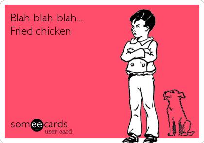 Blah blah blah... Fried chicken