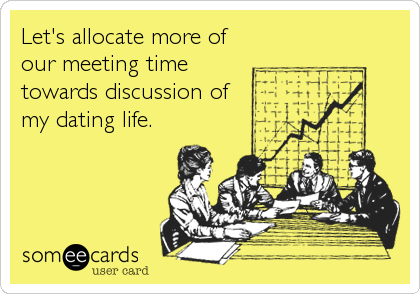 Let's allocate more of our meeting time towards discussion of my dating life.