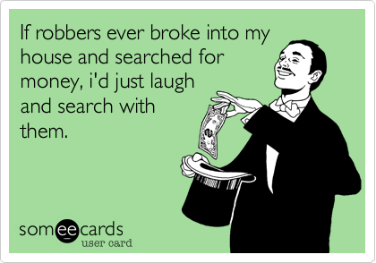 If robbers ever broke into myhouse and searched formoney, i'd just laughand search withthem.