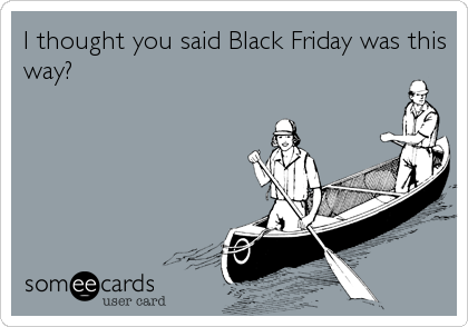 I thought you said Black Friday was this way?