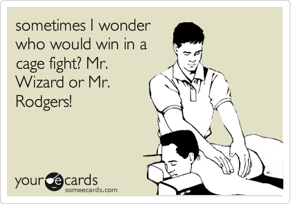 sometimes I wonder who would win in a cage fight? Mr. Wizard or Mr. Rodgers!