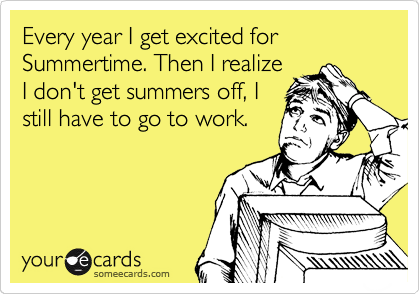 Every year I get excited for Summertime. Then I realize I don't get summers off, I still have to go to work.