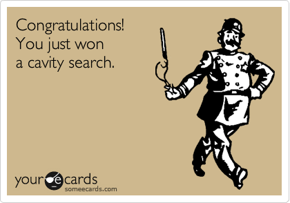 Congratulations! You just won  a cavity search.