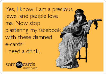 Yes, I know; I am a precious jewel and people love me. Now stop plastering my facebook with these damned e-cards!!! I need a drink...
