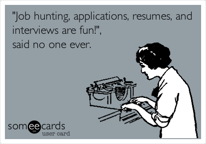 """Job hunting, applications, resumes, and interviews are fun!"", said no one ever."