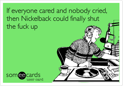 If everyone cared and nobody cried%2C then Nickelback could finally shut the fuck up