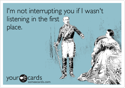 I'm not interupting you if I wasn't listening in the first place.
