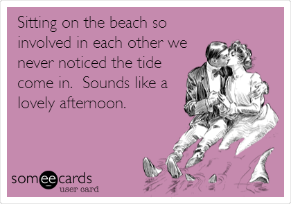 Sitting on the beach so involved in each other we never noticed the tide come in.  Sounds like a lovely afternoon.