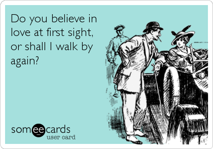 Do you believe in love at first sight, or shall I walk by again?