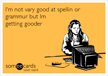 I'm not vary good at spellin or grammur but Im getting gooder