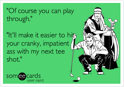 """""""Of course you can play through.""""  """"It'll make it easier to hit your cranky, impatient  ass with my next tee shot."""""""