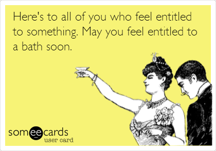 Here's to all of you who feel entitled to something. May you feel entitled to a bath soon.