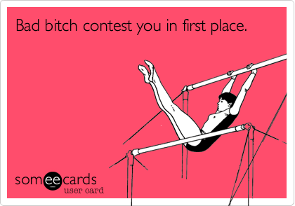 Bad bitch contest you in first place.