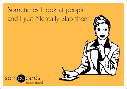 Sometimes I look at people and I just Mentally Slap them.