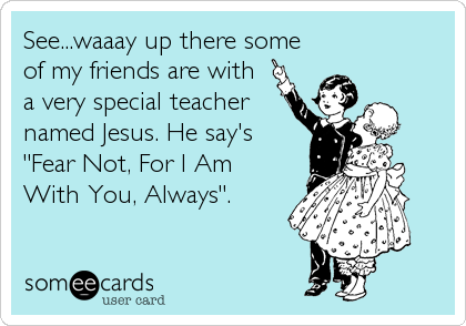"""See...waaay up there some of my friends are with a very special teacher named Jesus. He say's """"Fear Not, For I Am With You, Always""""."""