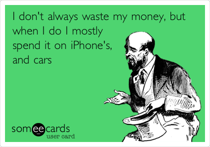 I don't always waste my money, but when I do I mostly spend it on iPhone's, and cars