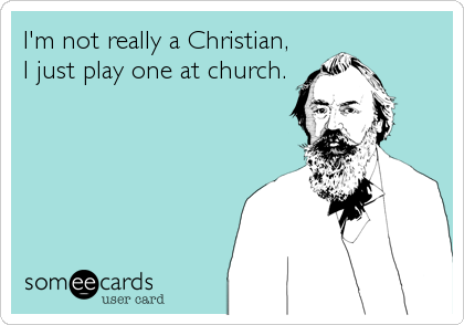 I'm not really a Christian, I just play one at church.