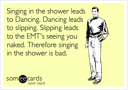 Singing in the shower leads to Dancing. Dancing leads to slipping. Slipping leads to the EMT's seeing you naked. Therefore singing in the shower is bad.