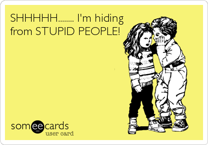 SHHHHH........ I'm hiding from STUPID PEOPLE!