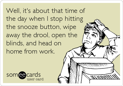 Well, it's about that time of the day when I stop hitting the snooze button, wipe away the drool, open the blinds, and head on home from work.