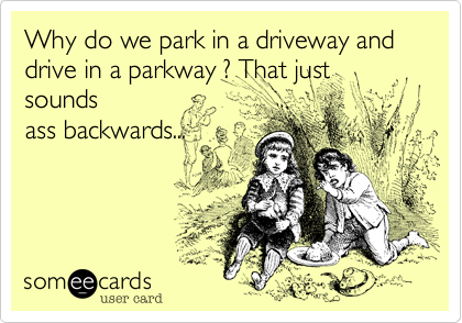 Why do we park in a driveway and drive in a parkway %3F That just sounds ass backwards...
