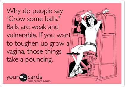"Why do people say ""Grow some balls."" Balls are weak and vulnerable. If you want to toughen up grow a vagina, those things take a pounding."