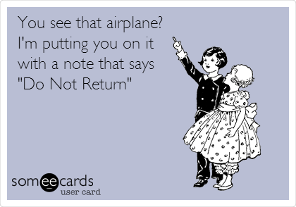 "You see that airplane? I'm putting you on it with a note that says ""Do Not Return"""