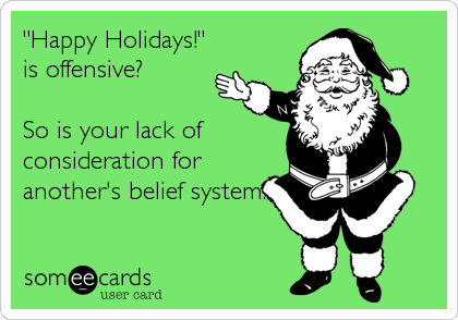 """Happy Holidays!"" is offensive?  So is your lack of consideration for another's belief system."