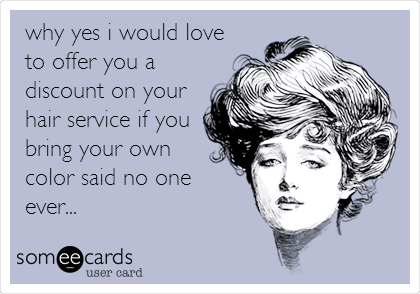 why yes i would love to offer you a discount on your hair service if you bring your own color said no one ever...