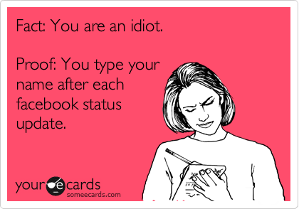 Fact: You are an idiot.    Proof: You type your  name after each facebook status  update.