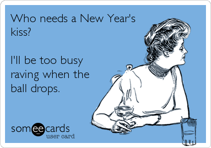 Who needs a New Year's kiss?  I'll be too busy raving when the ball drops.
