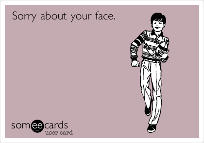 Sorry about your face.