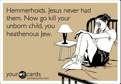 Hemmerhoids. Jesus never had them. Now go kill your unborn child, you heathenous Jew.