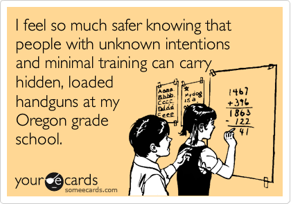 I feel so much safer knowing that people with unknown intentions and minimal training can carry hidden, loaded  handguns at my Oregon grade school.