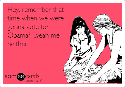 Hey, remember that time when we were gonna vote for Obama? ...yeah me neither.