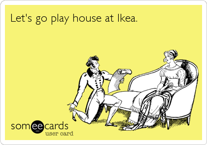 Let's go play house at Ikea.