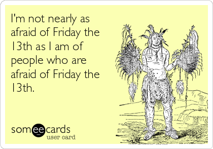 I'm not nearly as afraid of Friday the13th as I am of people who are afraid of Friday the13th.