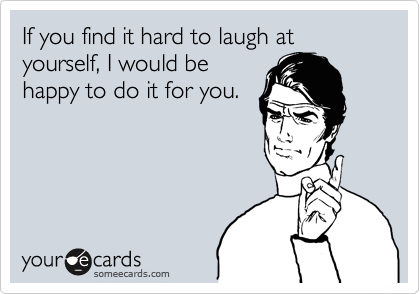 If you find it hard to laugh at yourself, I would be happy to do it for you.