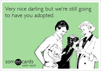 Very nice darling but we're still going to have you adopted.