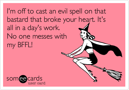 I'm off to cast an evil spell on that bastard the broke your heart. It's all in a day's work. No one  messes with my BFFL!