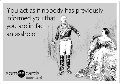 You act as if nobody has previously informed you that you are in fact an asshole